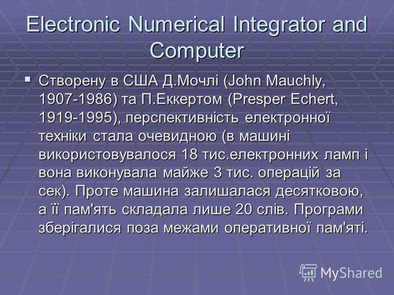 Electronic Numerical Integrator and Computer Створену в США Д.Мочлi (John Mauchly, 1907-1986) та П.Еккертом (Presper Echert, 1919-1995), перспективнiсть електронної технiки стала очевидною (в машинi використовувалося 18 тис.електронних ламп i вона ви