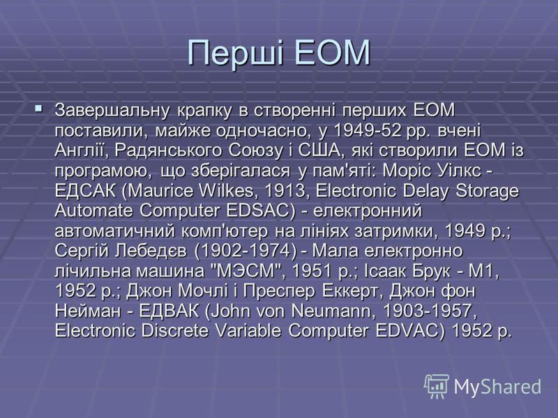 Перші ЕОМ Завершальну крапку в створеннi перших ЕОМ поставили, майже одночасно, у 1949-52 рр. вченi Англiї, Радянського Союзу i США, якi створили ЕОМ iз програмою, що зберiгалася у пам'ятi: Морiс Уiлкс - ЕДСАК (Maurice Wilkes, 1913, Electronic Delay