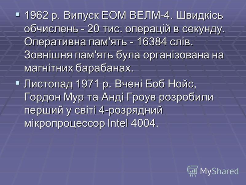 1962 р. Випуск ЕОМ ВЕЛМ-4. Швидкiсь обчислень - 20 тис. операцiй в секунду. Оперативна пам'ять - 16384 слiв. Зовнiшня пам'ять була органiзована на магнiтних барабанах. 1962 р. Випуск ЕОМ ВЕЛМ-4. Швидкiсь обчислень - 20 тис. операцiй в секунду. Операт