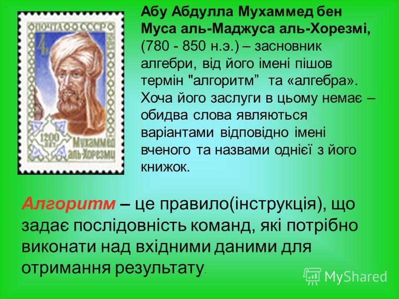Абу Абдулла Мухаммед бен Муса аль-Маджуса аль-Хорезмі, (780 - 850 н.э.) – засновник алгебри, від його імені пішов термін