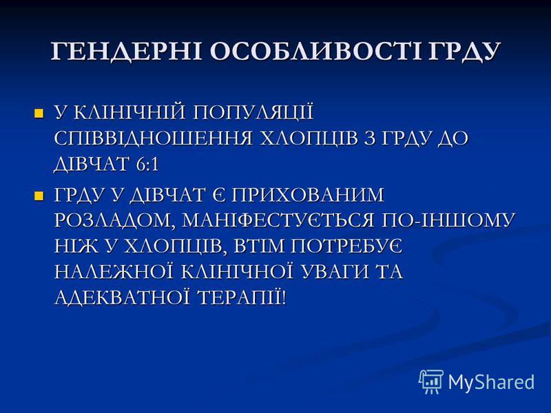 ГЕНДЕРНІ ОСОБЛИВОСТІ ГРДУ У КЛІНІЧНІЙ ПОПУЛЯЦІЇ СПІВВІДНОШЕННЯ ХЛОПЦІВ З ГРДУ ДО ДІВЧАТ 6:1 У КЛІНІЧНІЙ ПОПУЛЯЦІЇ СПІВВІДНОШЕННЯ ХЛОПЦІВ З ГРДУ ДО ДІВЧАТ 6:1 ГРДУ У ДІВЧАТ Є ПРИХОВАНИМ РОЗЛАДОМ, МАНІФЕСТУЄТЬСЯ ПО-ІНШОМУ НІЖ У ХЛОПЦІВ, ВТІМ ПОТРЕБУЄ Н