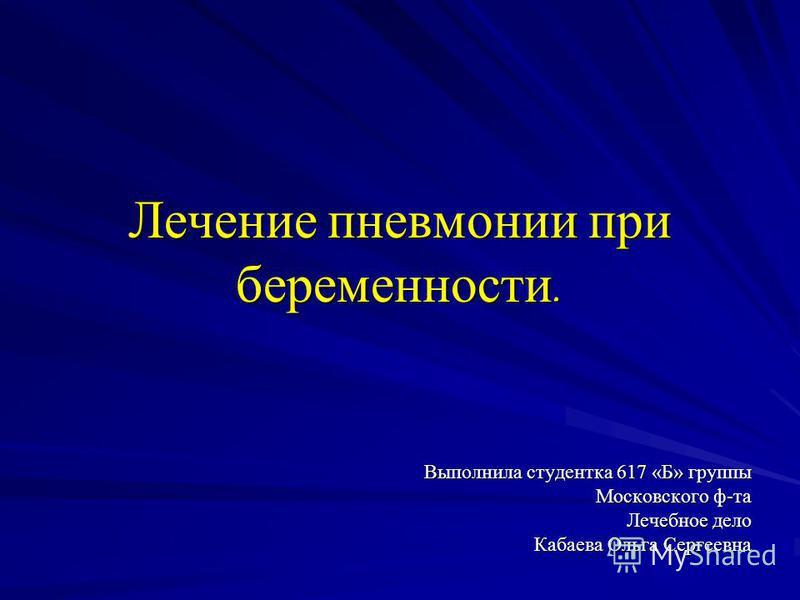 Лечение пневмонии при беременности. Выполнила студентка 617 «Б» группы Московского ф-та Лечебное дело Кабаева Ольга Сергеевна