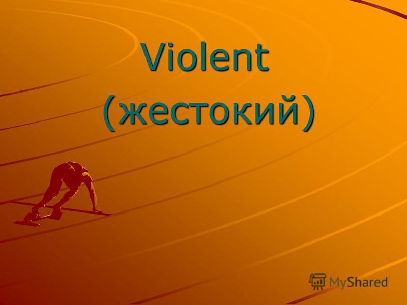 Violent Violent (жестокий) (жестокий)