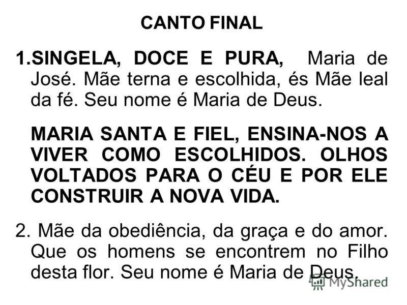 CANTO FINAL 1.SINGELA, DOCE E PURA, Maria de José. Mãe terna e escolhida, és Mãe leal da fé. Seu nome é Maria de Deus. MARIA SANTA E FIEL, ENSINA-NOS A VIVER COMO ESCOLHIDOS. OLHOS VOLTADOS PARA O CÉU E POR ELE CONSTRUIR A NOVA VIDA. 2. Mãe da obediê
