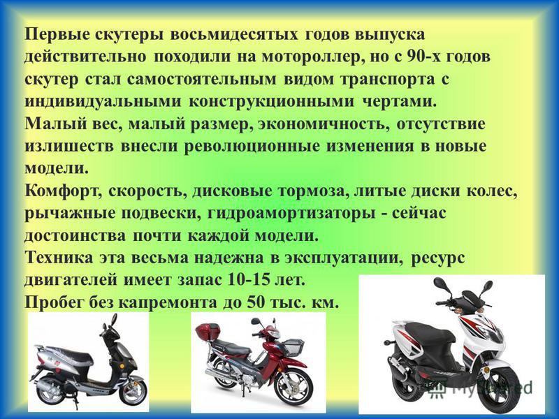 Первые скутеры восьмидесятых годов выпуска действительно походили на мотороллер, но с 90-х годов скутер стал самостоятельным видом транспорта с индивидуальными конструкционными чертами. Малый вес, малый размер, экономичность, отсутствие излишеств вне