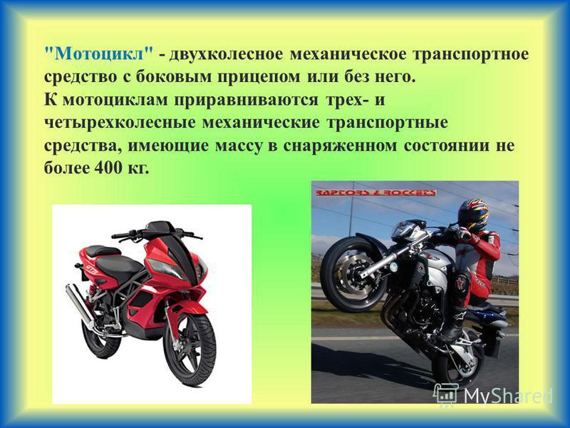 Мотоцикл - двухколесное механическое транспортное средство с боковым прицепом или без него. К мотоциклам приравниваются трех- и четырехколесные механические транспортные средства, имеющие массу в снаряженном состоянии не более 400 кг.
