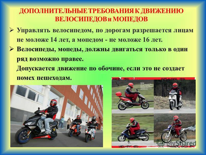 ДОПОЛНИТЕЛЬНЫЕ ТРЕБОВАНИЯ К ДВИЖЕНИЮ ВЕЛОСИПЕДОВ и МОПЕДОВ Управлять велосипедом, по дорогам разрешается лицам не моложе 14 лет, а мопедом - не моложе 16 лет. Велосипеды, мопеды, должны двигаться только в один ряд возможно правее. Допускается движени