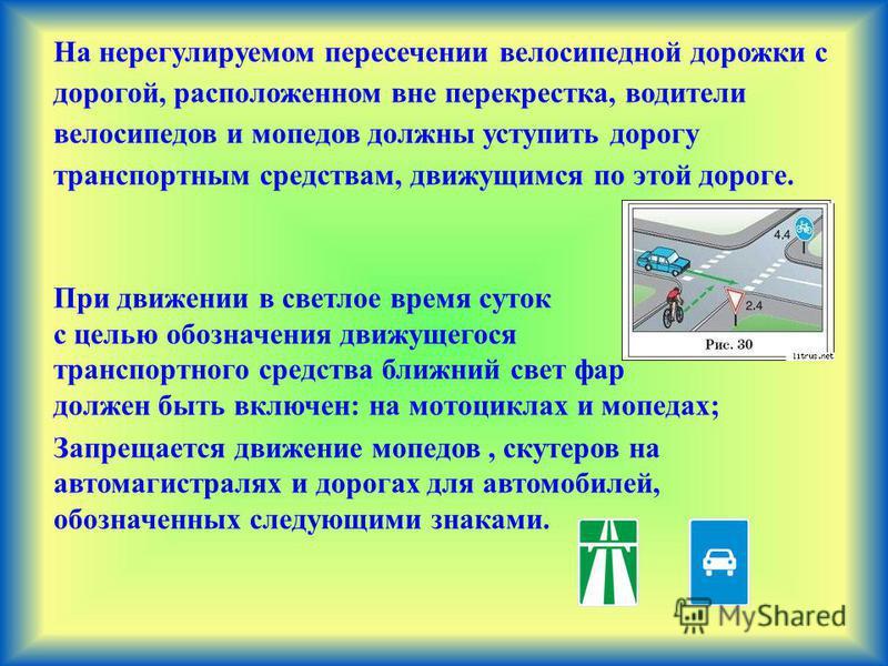 На нерегулируемом пересечении велосипедной дорожки с дорогой, расположенном вне перекрестка, водители велосипедов и мопедов должны уступить дорогу транспортным средствам, движущимся по этой дороге. При движении в светлое время суток с целью обозначен