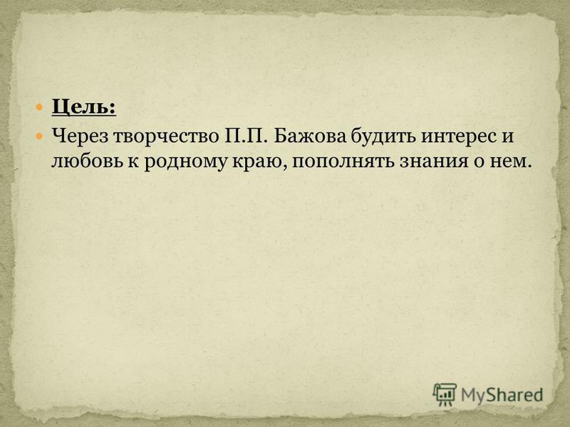 Цель: Через творчество П.П. Бажова будить интерес и любовь к родному краю, пополнять знания о нем.