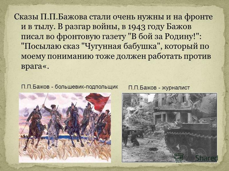 Сказы П.П.Бажова стали очень нужны и на фронте и в тылу. В разгар войны, в 1943 году Бажов писал во фронтовую газету
