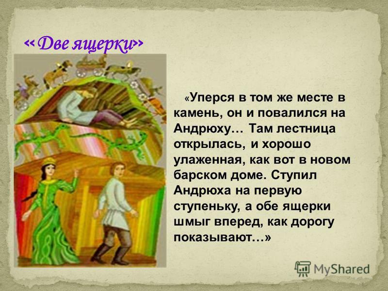 « Уперся в том же месте в камень, он и повалился на Андрюху… Там лестница открылась, и хорошо улаженная, как вот в новом барском доме. Ступил Андрюха на первую ступеньку, а обе ящерки шмыг вперед, как дорогу показывают…»