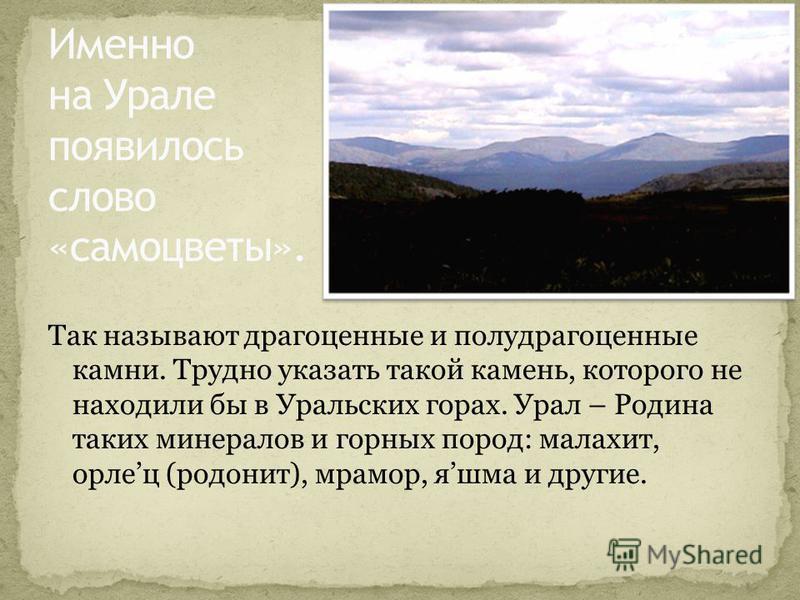 Так называют драгоценные и полудрагоценные камни. Трудно указать такой камень, которого не находили бы в Уральских горах. Урал – Родина таких минералов и горных пород: малахит, орлец (родонит), мрамор, яшма и другие.