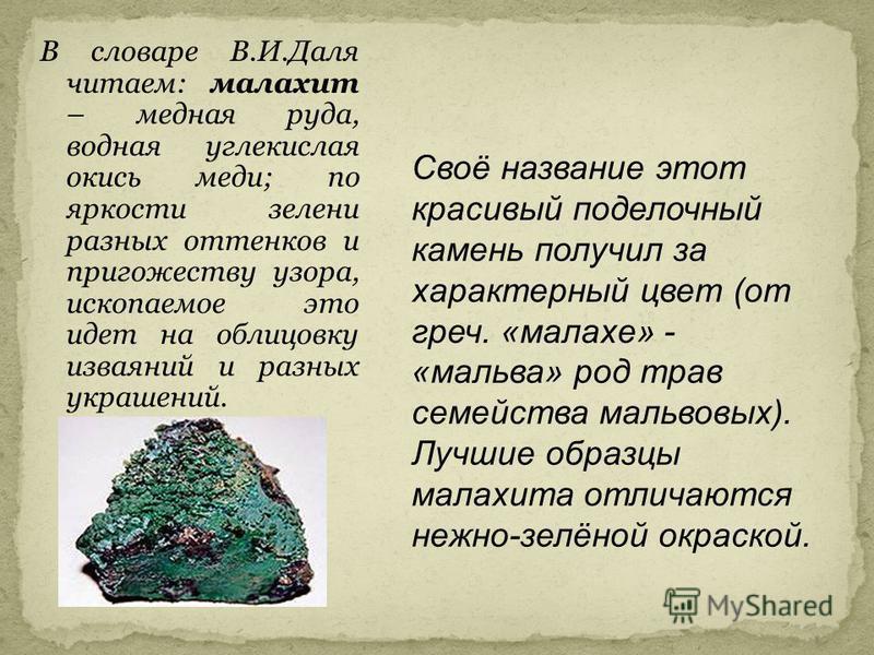 В словаре В.И.Даля читаем: малахит – медная руда, водная углекислая окись меди; по яркосты зелени разных оттенков и пригожеству узора, ископаемое это идет на облицовку изваяний и разных украшений. Своё название этот красивый поделочный камень получил