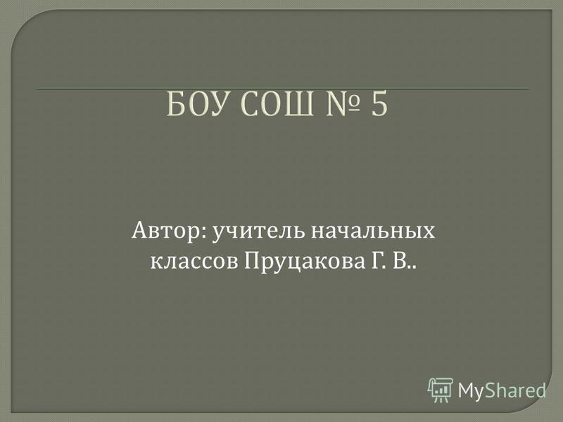 БОУ СОШ 5 Автор : учитель начальных классов Пруцакова Г. В..