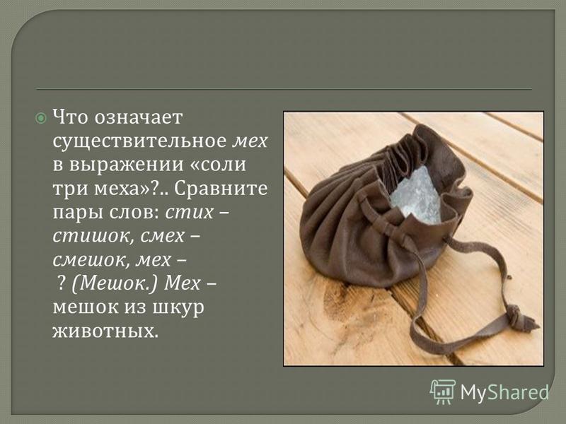 Что означает существительное мех в выражении « соли три меха »?.. Сравните пары слов : стих – стишок, смех – смешок, мех – ? ( Мешок.) Мех – мешок из шкур животных.