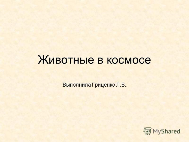 Животные в космосе Выполнила Гриценко Л.В.