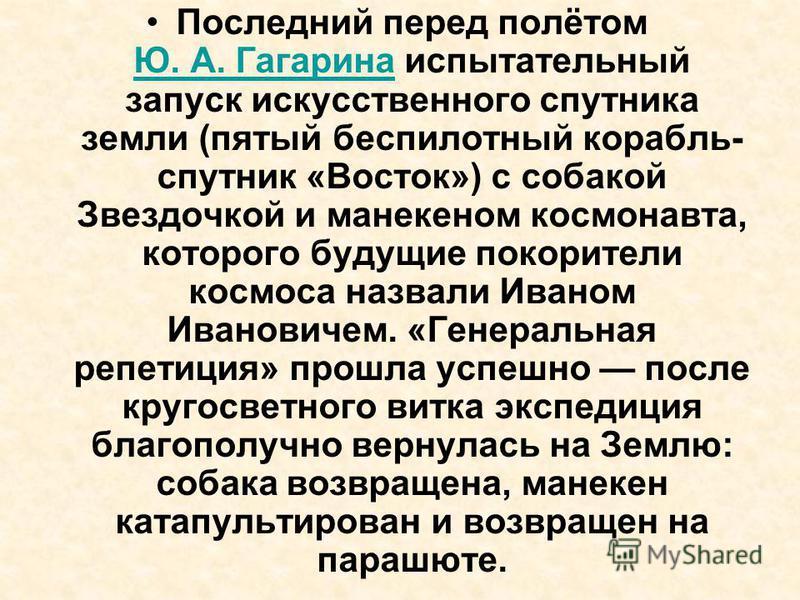 Последний перед полётом Ю. А. Гагарина испытательный запуск искусственного спутника земли (пятый беспилотный корабль- спутник «Восток») с собакой Звездочкой и манекеном космонавта, которого будущие покорители космоса назвали Иваном Ивановичем. «Генер