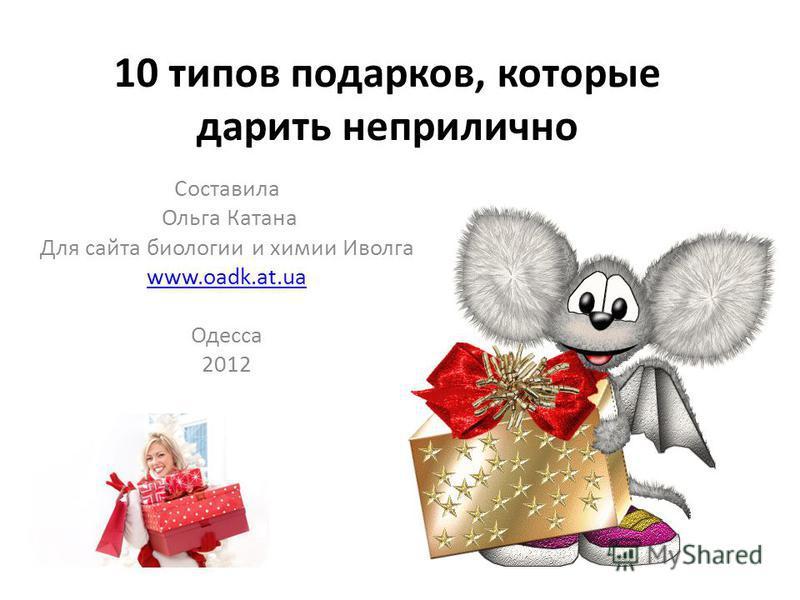 10 типов подарков, которые дарить неприлично Составила Ольга Катана Для сайта биологии и химии Иволга www.oadk.at.ua Одесса 2012