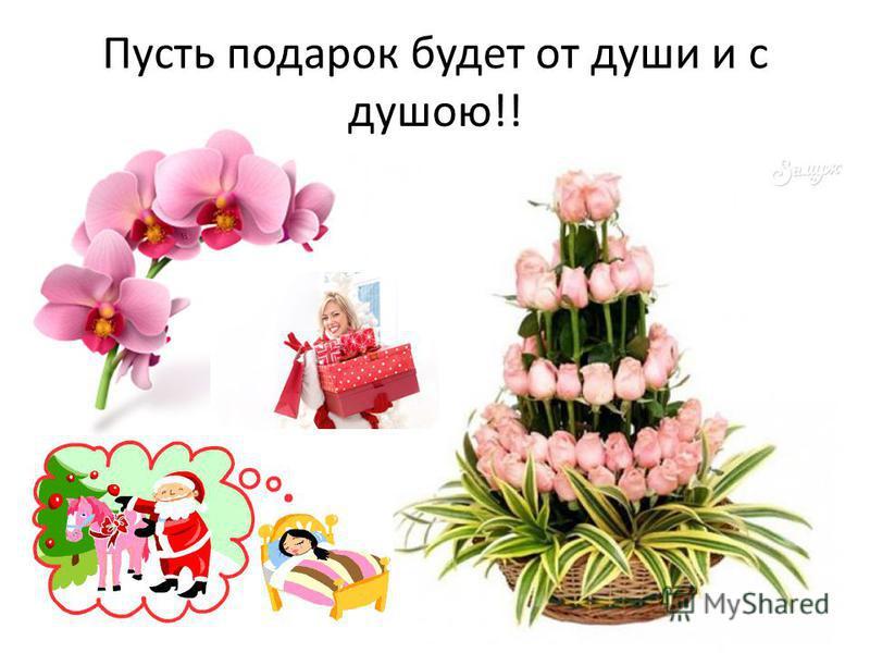 Пусть подарок будет от души и с душою!!