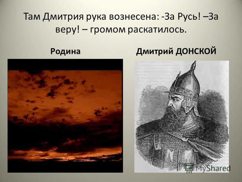 Там Дмитрия рука вознесена: -За Русь! –За веру! – громом раскатилось. Родина Дмитрий ДОНСКОЙ
