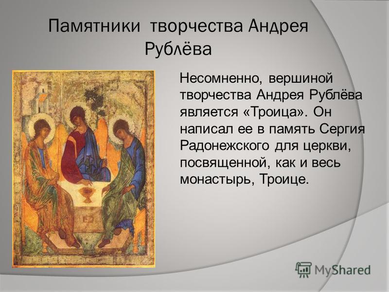 Памятники творчества Андрея Рублёва Несомненно, вершиной творчества Андрея Рублёва является «Троица». Он написал ее в память Сергия Радонежского для церкви, посвященной, как и весь монастырь, Троице.