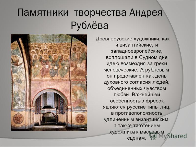 Памятники творчества Андрея Рублёва Древнерусские художники, как и византийские, и западноевропейские, воплощали в Судном дне идею возмездия за грехи человеческие. А рублевым он представлен как день духовного согласия людей, объединенных чувством люб
