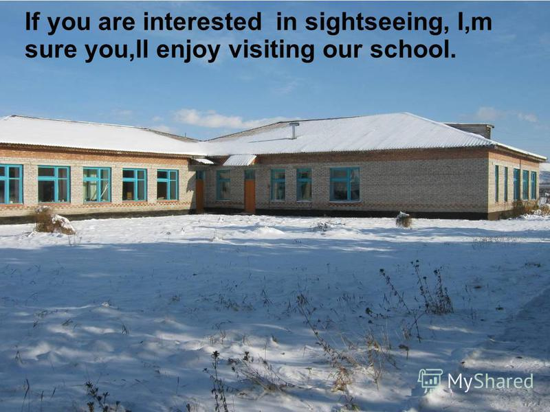 If you are interested in sightseeing, I,m sure you,ll enjoy visiting our school.