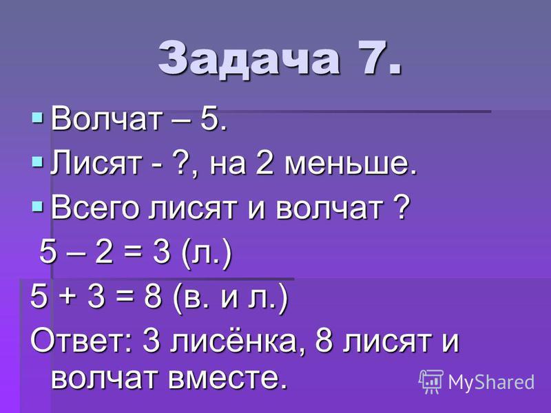 Задача 7. Волчат – 5. Волчат – 5. Лисят - ?, на 2 меньше. Лисят - ?, на 2 меньше. Всего лисят и волчат ? Всего лисят и волчат ? 5 – 2 = 3 (л.) 5 – 2 = 3 (л.) 5 + 3 = 8 (в. и л.) Ответ: 3 лисёнка, 8 лисят и волчат вместе.