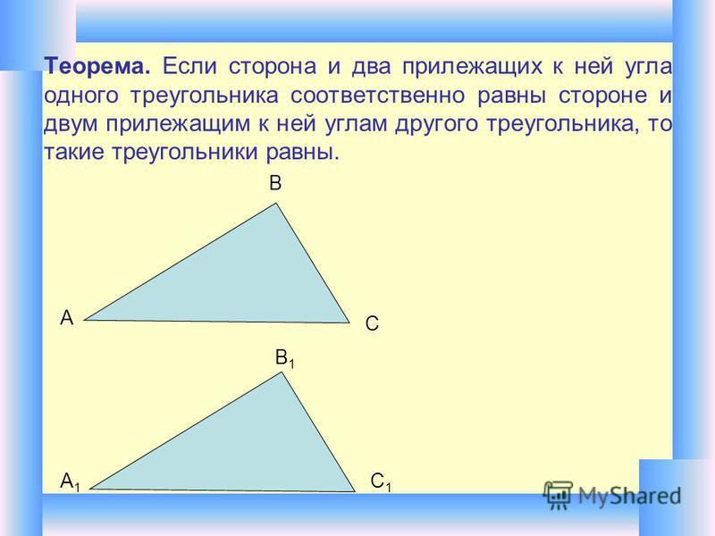 Теорема. Если сторона и два прилежащих к ней угла одного треугольника соответственно равны стороне и двум прилежащим к ней углам другого треугольника, то такие треугольники равны. А В С А1А1 В1В1 С1С1