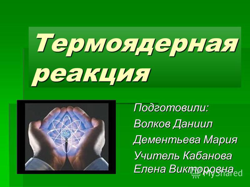 Термоядерная реакция Подготовили: Волков Даниил Дементьева Мария Учитель Кабанова Елена Викторовна