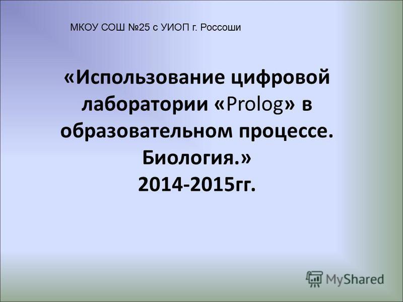 «Использование цифровой лаборатории «Prolog» в образовательном процессе. Биология.» 2014-2015 гг. МКОУ СОШ 25 с УИОП г. Россоши