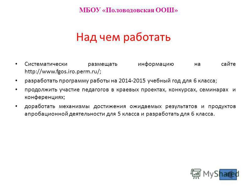 Над чем работать Систематически размещать информацию на сайте http://www.fgos.iro.perm.ru/; разработать программу работы на 2014-2015 учебный год для 6 класса; продолжить участие педагогов в краевых проектах, конкурсах, семинарах и конференциях; дора