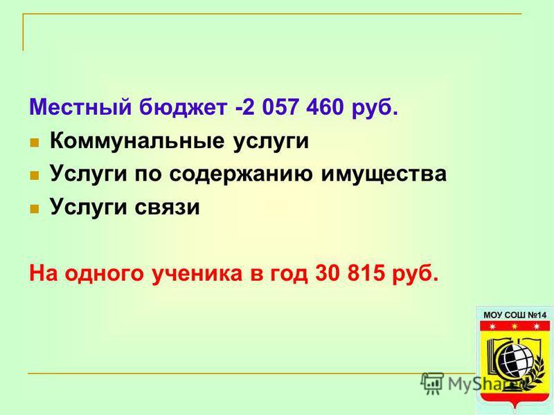 Местный бюджет -2 057 460 руб. Коммунальные услуги Услуги по содержанию имущества Услуги связи На одного ученика в год 30 815 руб.