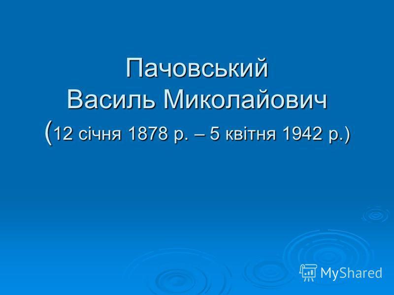Пачовський Василь Миколайович ( 12 січня 1878 р. – 5 квітня 1942 р.)