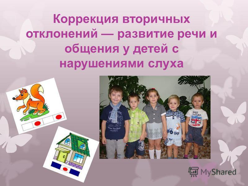 Коррекция вторичных отклонений развитие речи и общения у детей с нарушениями слуха Жигайлова Е. Н.