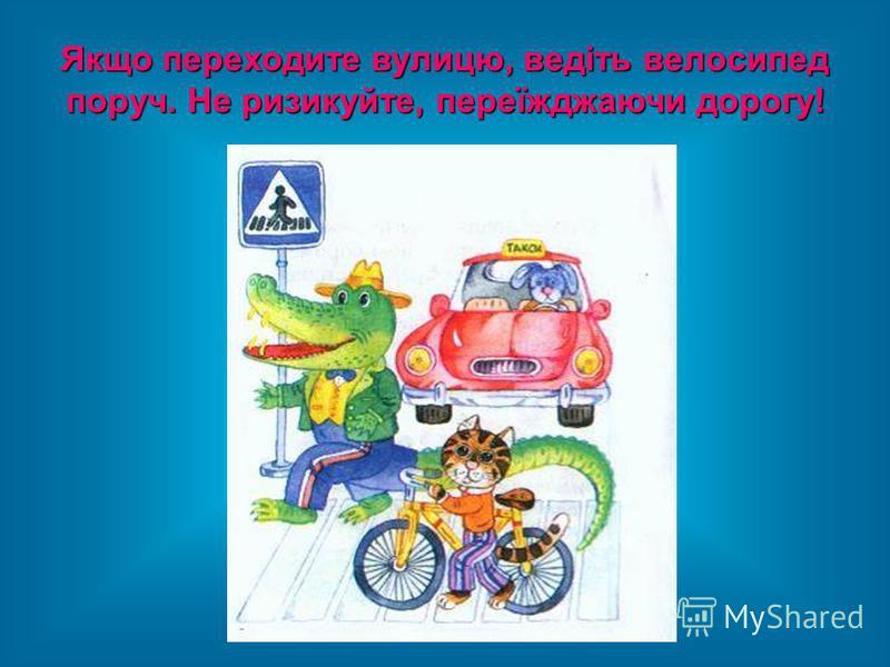 Якщо переходите вулицю, ведіть велосипед поруч. Не ризикуйте, переїжджаючи дорогу!