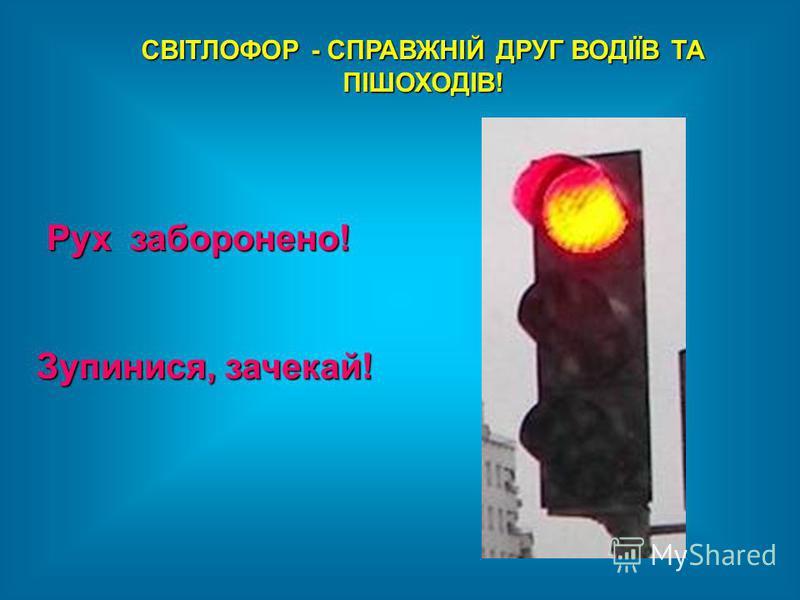 СВІТЛОФОР - СПРАВЖНІЙ ДРУГ ВОДІЇВ ТА ПІШОХОДІВ! Рух заборонено! Рух заборонено! Зупинися, зачекай!