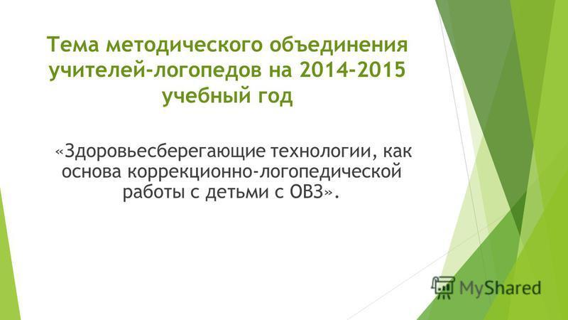 Тема методического объединения учителей-логопедов на 2014-2015 учебный год «Здоровьесберегающие технологии, как основа коррекционно-логопедической работы с детьми с ОВЗ».