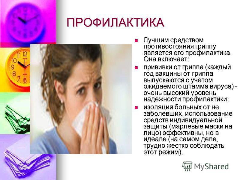ПРОФИЛАКТИКА Лучшим средством противостояния гриппу является его профилактика. Она включает: Лучшим средством противостояния гриппу является его профилактика. Она включает: прививки от гриппа (каждый год вакцины от гриппа выпускаются с учетом ожидаем
