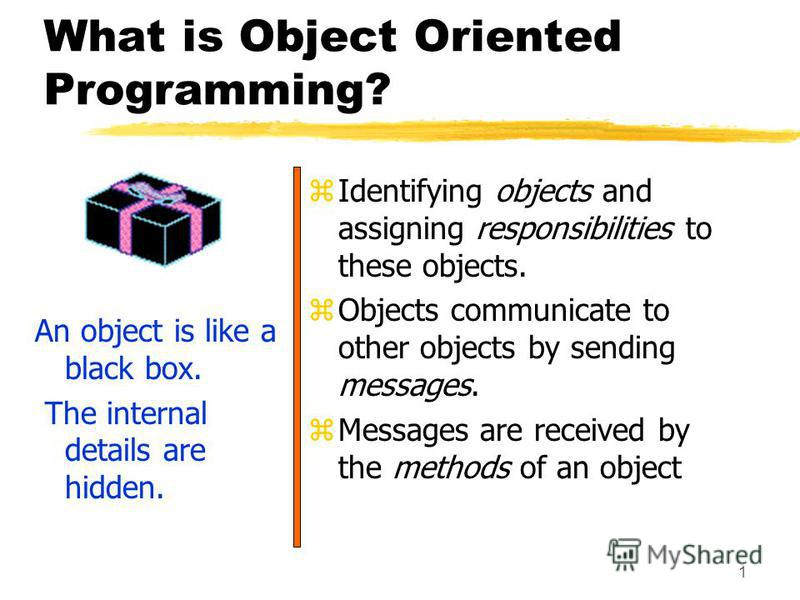 1 What is Object Oriented Programming? An object is like a black box. The internal details are hidden. z Identifying objects and assigning responsibilities to these objects. z Objects communicate to other objects by sending messages. z Messages are r