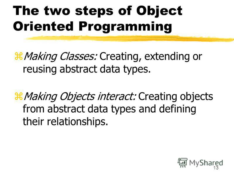 13 The two steps of Object Oriented Programming zMaking Classes: Creating, extending or reusing abstract data types. zMaking Objects interact: Creating objects from abstract data types and defining their relationships.