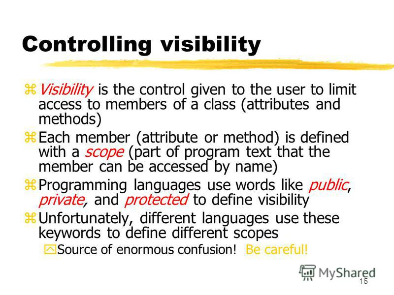 15 Controlling visibility zVisibility is the control given to the user to limit access to members of a class (attributes and methods) zEach member (attribute or method) is defined with a scope (part of program text that the member can be accessed by