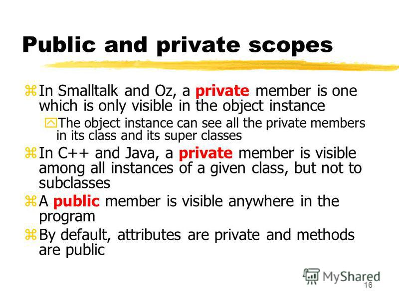 16 Public and private scopes zIn Smalltalk and Oz, a private member is one which is only visible in the object instance yThe object instance can see all the private members in its class and its super classes zIn C++ and Java, a private member is visi