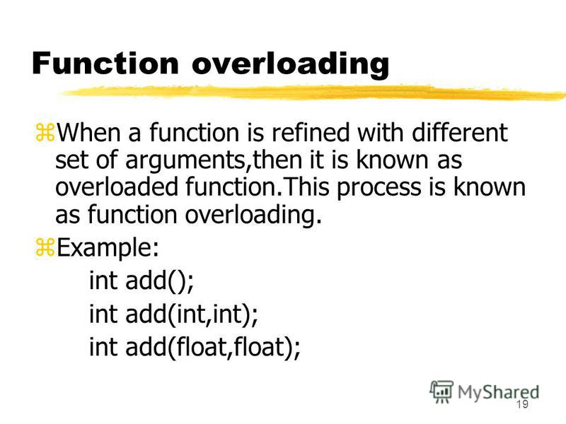 19 Function overloading zWhen a function is refined with different set of arguments,then it is known as overloaded function.This process is known as function overloading. zExample: int add(); int add(int,int); int add(float,float);