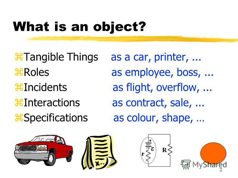 2 What is an object? zTangible Things as a car, printer,... zRoles as employee, boss,... zIncidents as flight, overflow,... zInteractions as contract, sale,... zSpecifications as colour, shape, …