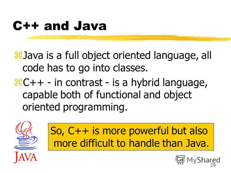 29 C++ and Java zJava is a full object oriented language, all code has to go into classes. zC++ - in contrast - is a hybrid language, capable both of functional and object oriented programming. So, C++ is more powerful but also more difficult to hand