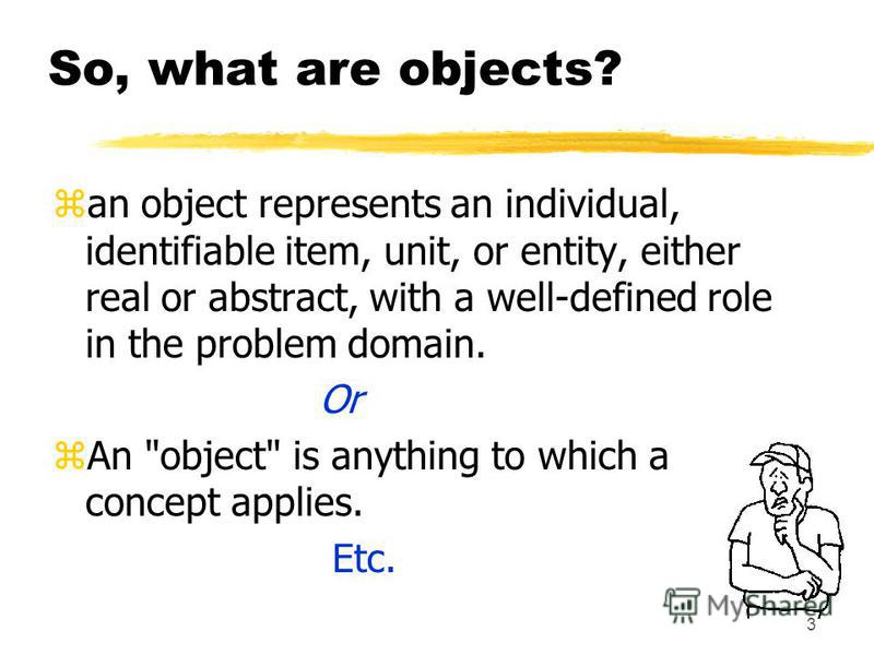 3 So, what are objects? zan object represents an individual, identifiable item, unit, or entity, either real or abstract, with a well-defined role in the problem domain. Or zAn object is anything to which a concept applies. Etc.