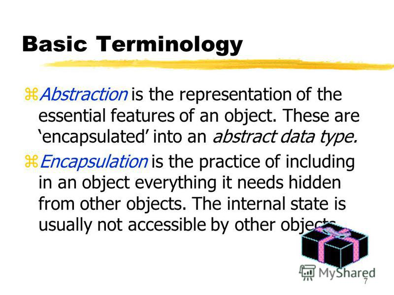 7 Basic Terminology zAbstraction is the representation of the essential features of an object. These are encapsulated into an abstract data type. zEncapsulation is the practice of including in an object everything it needs hidden from other objects.