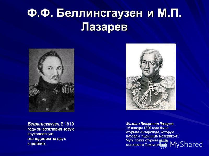 Ф.Ф. Беллинсгаузен и М.П. Лазарев Беллинсгаузен. В 1819 году он возглавил новую кругосветную экспедицию на двух кораблях. Михаил Петрович Лазарев. 16 января 1820 года была открыта Антарктида, которую назвали