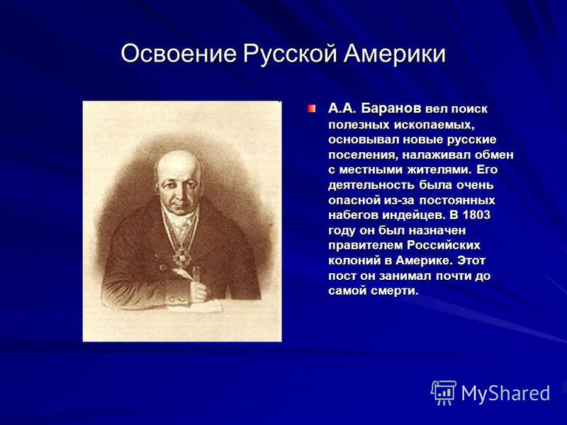 Освоение Русской Америки А.А. Баранов вел поиск полезных ископаемых, основывал новые русские поселения, налаживал обмен с местными жителями. Его деятельность была очень опасной из-за постоянных набегов индейцев. В 1803 году он был назначен правителем
